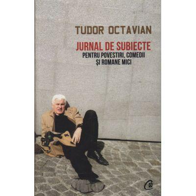 Jurnal de subiecte pentru povestiri, comedii şi romane mici - Tudor Octavian