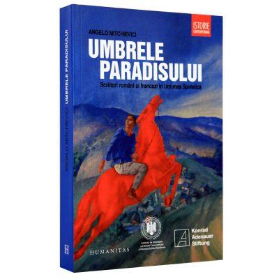 Umbrele paradisului. Scriitori romani si francezi in Uniunea Sovietica (Angelo Mitchievici)