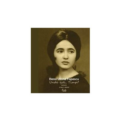 Unde esti, Timp? - Poezii - 1965–2005 - Elena Liliana Popescu