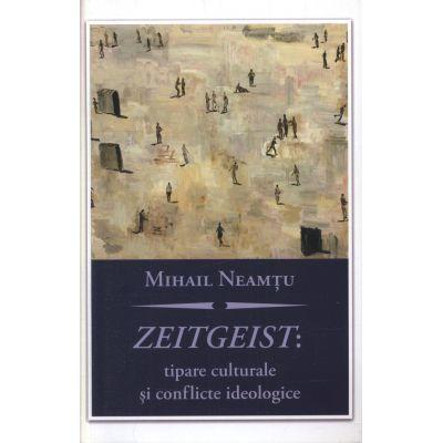 Zeitgeist: tipare culturale si conflicte ideologice - Mihail Neamtu