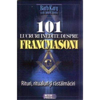 101 lucruri inedite despre francmasoni Rituri, ritualuri si rastalmaciri - Barb Karg