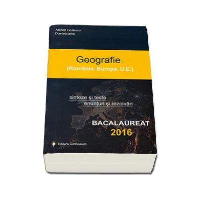 Bacalaureat 2016 - Geografie (Romania, Europa, U. E.) Sinteze si teste, enunturi si rezolvari - Albinita Costescu - Ed. Gimnasium