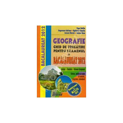 Geografie, ghid de pregatire pentru examenul de bacalaureat 2012. (Europa, Romania, U. E.) - Catalin Popa - Ed. Stefan