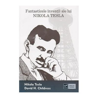 Fantasticele inventii ale lui Nikola Tesla (David H. Childress)