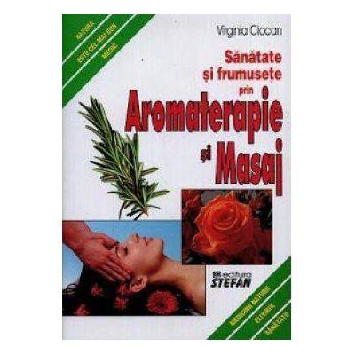 Sanatate si frumusete prin Aromaterapie si Masaj - Virginia Ciocan