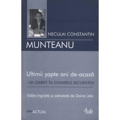 Ultimii sapte ani de-acasa. Un ziarist in dosarele Securitatii - Neculai Constantin Munteanu