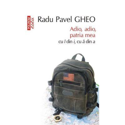 Adio, adio, patria mea cu i din i, cu a din a - Radu Pavel Gheo