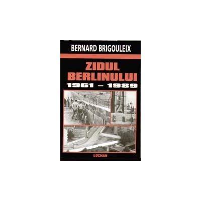 ZIDUL BERLINULUI 1961-1989 (Bernard Brigouleix)