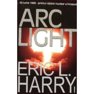 ARC LIGHT. 10 iunie - Primul razboi nuclear a inceput (Eric Harry)