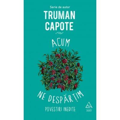 Acum ne despartim - Povestiri inedite -Truman Capote