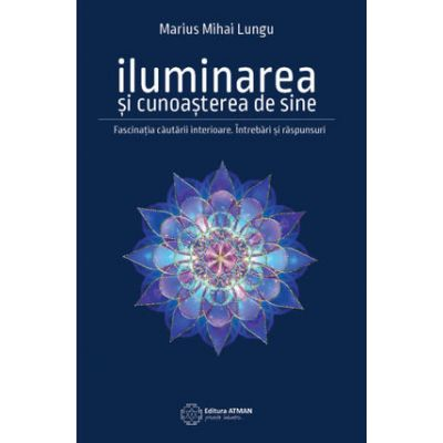 Iluminarea si cunoasterea de sine. Fascinatia cautarii interioare - Marius Mihai Lungu
