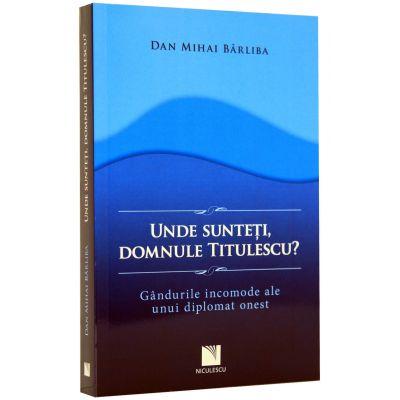 Unde sunteti, domnule Titulescu? Gandurile incomode ale unui diplomat onest (DanMiha Barliba)