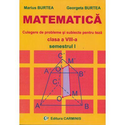 MATEMATICA - Clasa a VIII-a Sem I. Culegere de probleme si subiecte pentru teza (Marius Burtea)