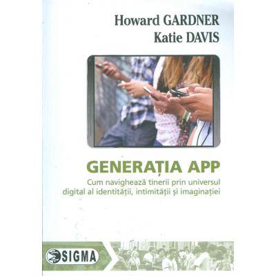 Generatia APP. Cum navigheaza tinerii prin universul digital al identitatii, intimitatii si imaginatiei - Howard Gardner