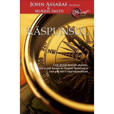 Raspunsul. Cum iti poti dezvolta afacerea, cum te poti bucura de libertate financiara si cum poti trai o viata extraordinara - John Assaraf