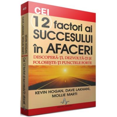 CEI 12 FACTORI AI SUCCESULUI IN AFACERI - Descopera-ti, dezvolta-ti si foloseste-ti punctele forte - Kevin Hogan