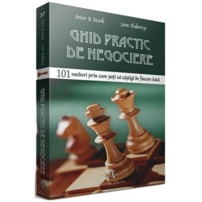 GHID PRACTIC DE NEGOCIERE - 101 moduri prin care poti sa castigi de fiecare data - Peter B. Stark, Jane Flaherty