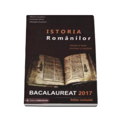 Bacalaureat 2017. Istoria Romanilor Sinteze si teste, enunturi si rezolvari ( Gheorghe Dondorici ) - Ed. Gimnasium