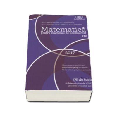 Bacalaureat 2017 Matematica M2 - 96 de teste, 56 de teste dupa model MECS si 40 de teste propuse de autori ( Marian Andronache ) - Ed. Art