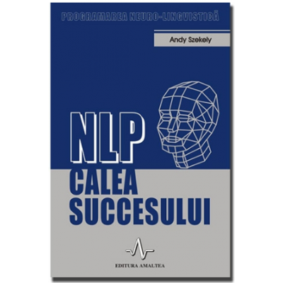 NLP - CALEA SUCCESULUI - Programarea neuro-lingvistica - Andy Szekely
