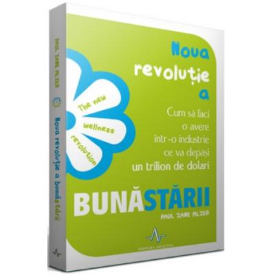 NOUA REVOLUTIE A BUNASTARII - Cum sa faci avere intr-o industrie ce va depasi un trilion de dolari - Paul Zane Pilzer