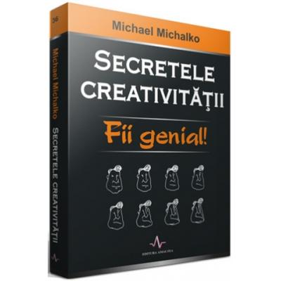 SECRETELE CREATIVITATII - Fii genial! - Michael Michalko