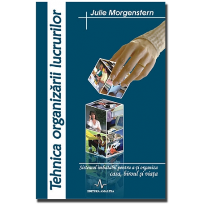 TEHNICA ORGANIZARII LUCRURILOR - Sistemul imbatabil pentru a-ti organiza casa, biroul si viata - Julie Morgenstern