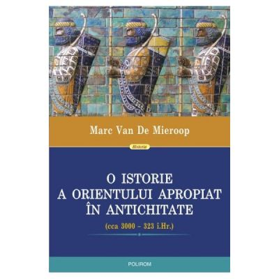 O istorie a Orientului Apropiat in antichitate - Marc Van De Mieroop