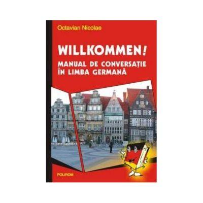 Willkommen. Manual de conversatie in limba germana - Octavian Nicolae