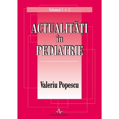 ACTUALITATI IN PEDIATRIE - Volumul 1 si 2 (Valeriu Popescu)