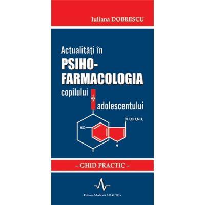 Actualitati in psiho-farmacologia copilului si adolescentului - Ghid practic (Iuliana Dobrescu)