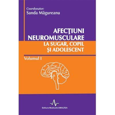 AFECTIUNI NEUROMUSCULARE LA SUGAR, COPIL SI ADOLESCENT - Vol 1. (Sanda Magureanu)