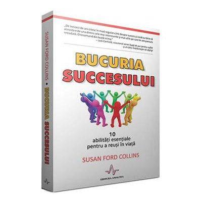 BUCURIA SUCCESULUI - 10 abilitati esentiale pentru a reusi in viata - Susan Ford Collins