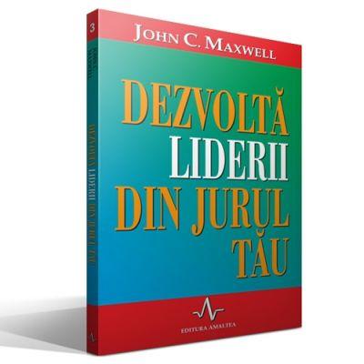 DEZVOLTA LIDERII DIN JURUL TAU - John C. Maxwell