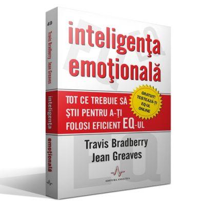 INTELIGENTA EMOTIONALA - Tot ce trebuie sa stii pentru a-ti folosi eficient EQ-ul - Travis Bradberry, Jean Greaves