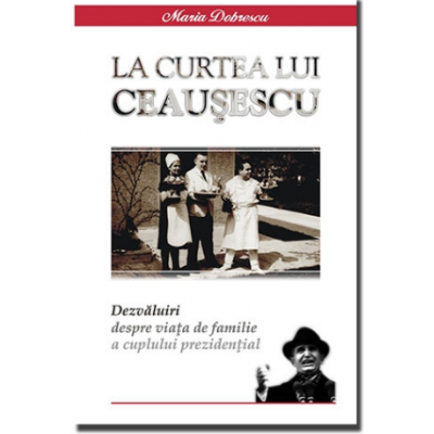 LA CURTEA LUI CEAUSESCU - Dezvaluiri despre viata de familia a cuplului prezidential - Maria Dobrescu