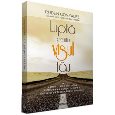 LUPTA PENTRU VISUL TAU - Concentrarea, disciplina, increderea si curajul de care ai nevoie ca sa iti indeplinesti scopurile - Ruben Gonzalez