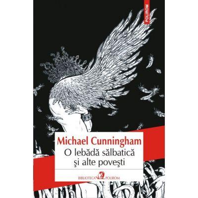 O lebada salbatica si alte povesti - Michael Cunningham