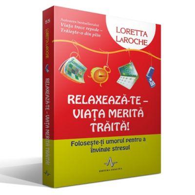 RELAXEAZA-TE - VIATA MERITA TRAITA! - Foloseste-ti umorul pentru a invinge stresul - Loretta LaRoche