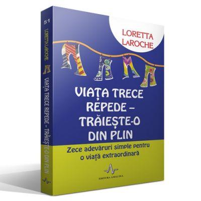 VIATA TRECE REPEDE - TRAIESTE-O DIN PLIN - Zece adevăruri simple pentru o viaţă extraordinară - Loretta LaRoche