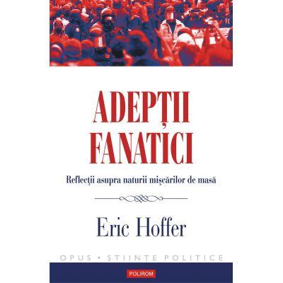 Adeptii fanatici - Reflectii asupra naturii miscarilor de masa (Eric Hoffer)