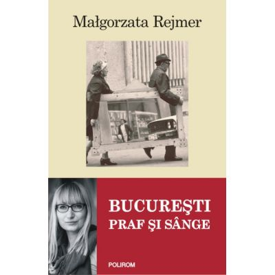 Bucuresti - Praf si sange (Malgorzata Rejmer)