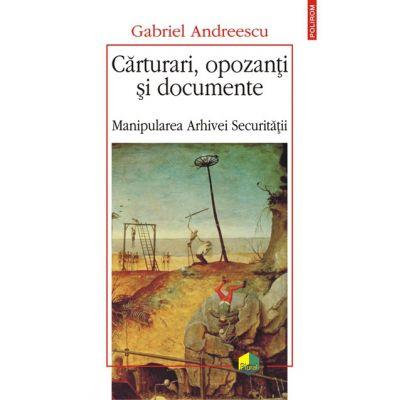 Carturari, opozanti si documente - Manipularea Arhivei Securitatii (Gabriel Andreescu)