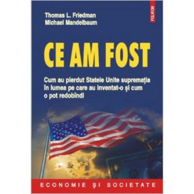 Ce am fost. Cum au pierdut Statele Unite suprematia in lumea pe care au inventat-o si cum o pot redobandi - Thomas L. Friedman, Michael Mandelbaum