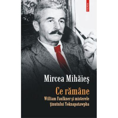 Ce ramane - William Faulkner si misterele tinutului Yoknapatawpha (Mircea Mihaies)