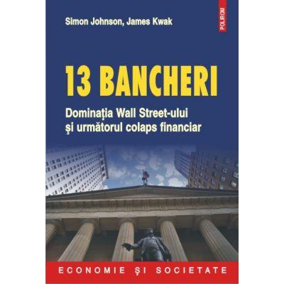 13 bancheri - Dominatia Wall Street-ului si urmatorul colaps financiar (Simon Johnson)