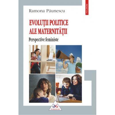 Evolutii politice ale maternitatii. Perspective feministe - Ramona Paunescu