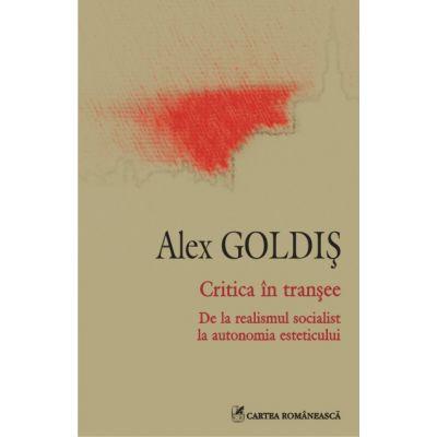Critica in transee - De la realismul socialist la autonomia esteticului (Alex Goldis)