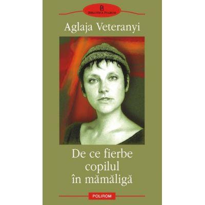 De ce fierbe copilul in mamaliga - Editia a II-a (Aglaja Veteranyi)