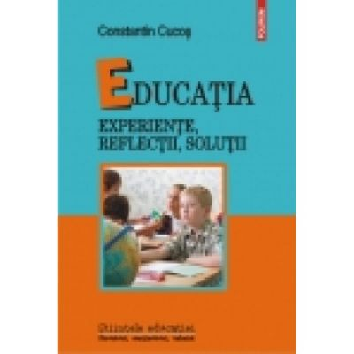 Educatia - Experiente, reflectii, solutii (Constantin Cucos)
